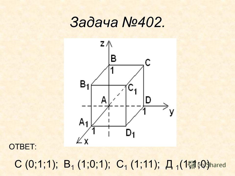 Задача 402. С (0;1;1); В 1 (1;0;1); С 1 (1;11); Д 1 (1;1;0) ОТВЕТ: