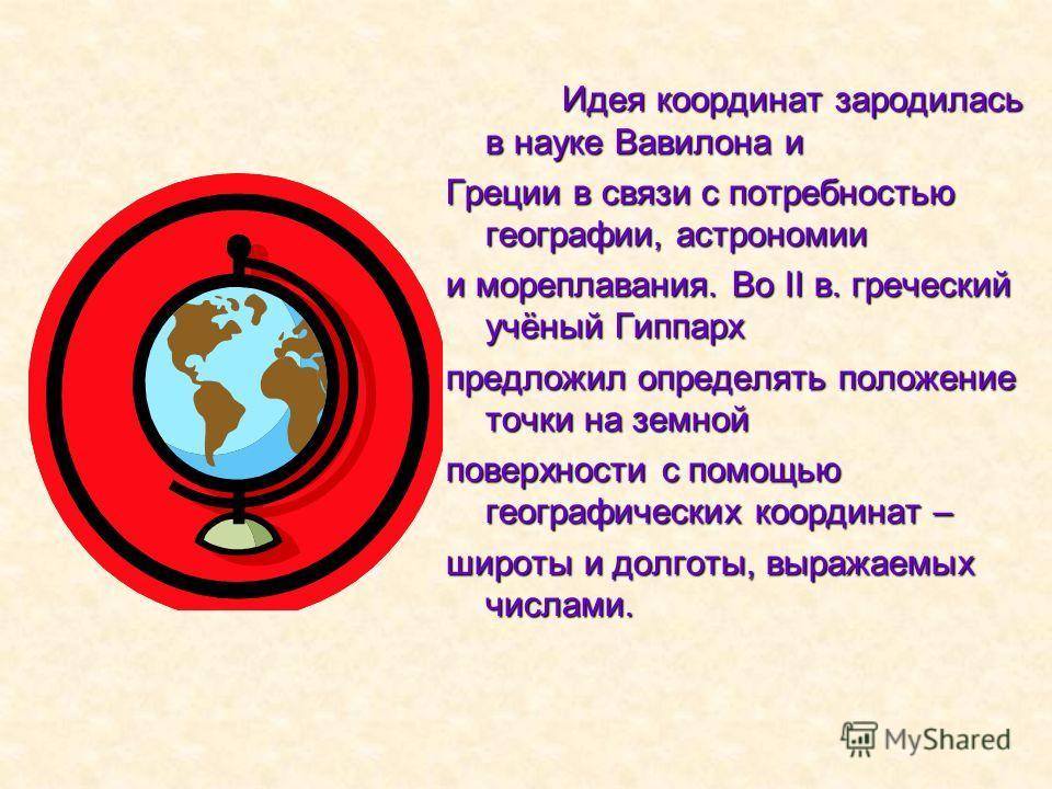 Идея координат зародилась в науке Вавилона и Греции в связи с потребностью географии, астрономии и мореплавания. Во II в. греческий учёный Гиппарх предложил определять положение точки на земной поверхности с помощью географических координат – широты