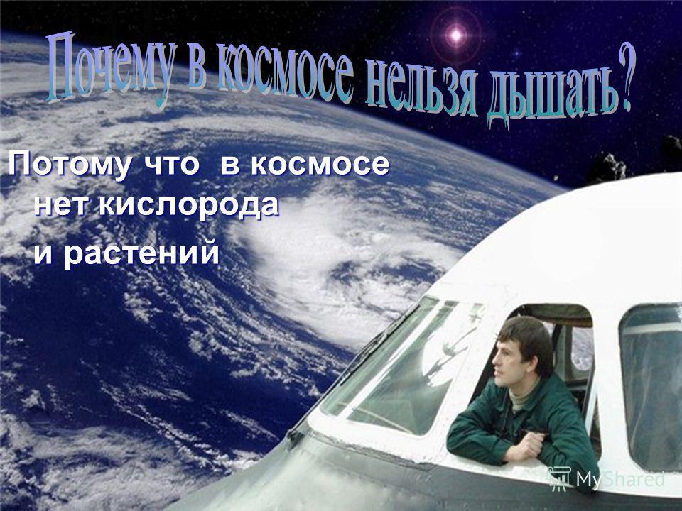 Потому что в космосе нет кислорода и растений