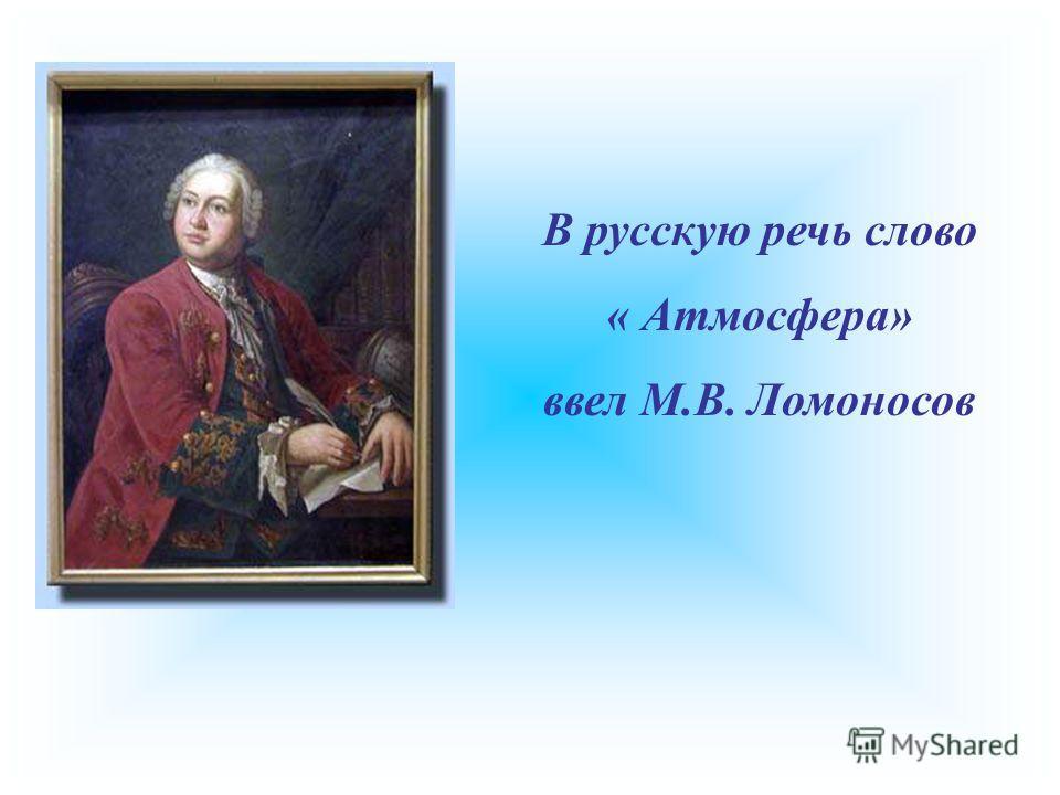 В русскую речь слово « Атмосфера» ввел М.В. Ломоносов