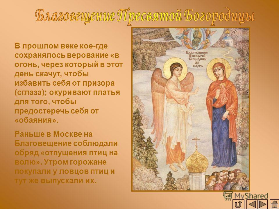 В прошлом веке кое-где сохранялось верование «в огонь, через который в этот день скачут, чтобы избавить себя от призора (сглаза); окуривают платья для того, чтобы предостеречь себя от «обаяния». Раньше в Москве на Благовещение соблюдали обряд «отпуще