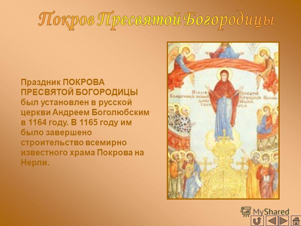 Праздник ПОКРОВА ПРЕСВЯТОЙ БОГОРОДИЦЫ был установлен в русской церкви Андреем Боголюбским в 1164 году. В 1165 году им было завершено строительство всемирно известного храма Покрова на Нерли.