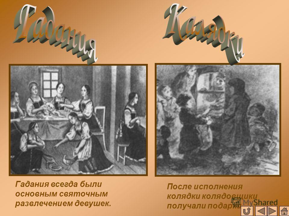 Гадания всегда были основным святочным развлечением девушек. После исполнения колядки колядовщики получали подарки.
