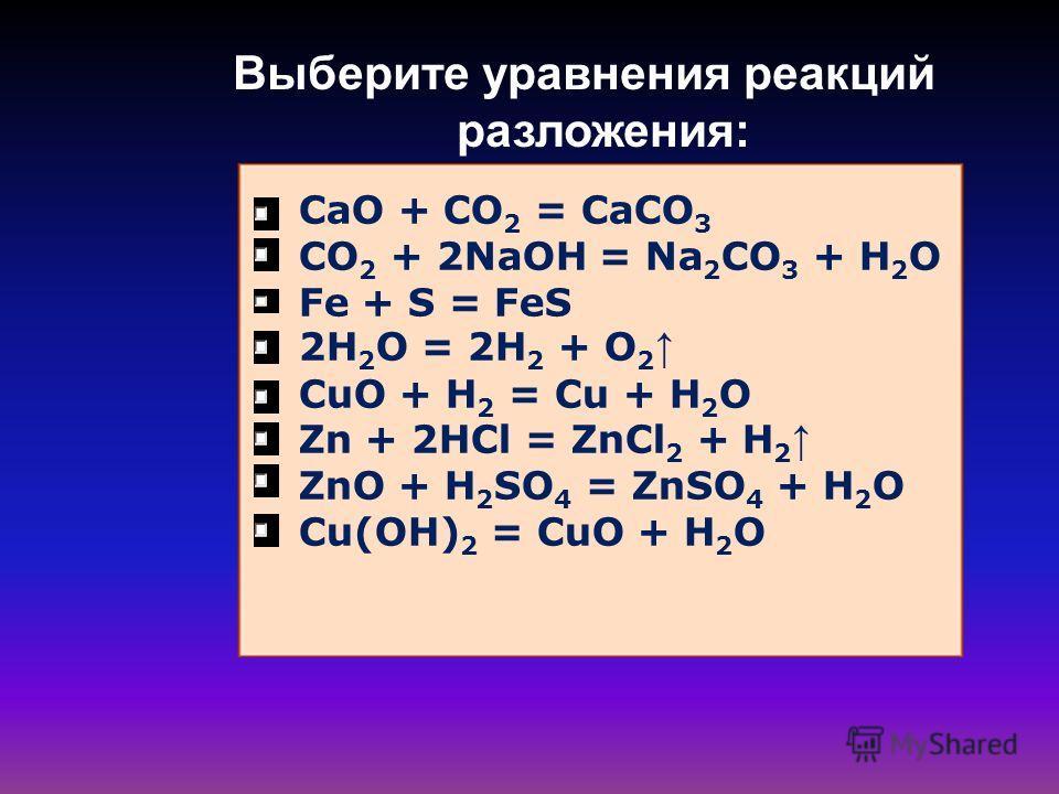 Выберите уравнения реакций разложения: CaO + CO 2 = CaCO 3 CO 2 + 2NaOH = Na 2 CO 3 + H 2 O Fe + S = FeS 2H 2 O = 2H 2 + O 2 CuO + H 2 = Cu + H 2 O Zn + 2HCl = ZnCl 2 + H 2 ZnO + H 2 SO 4 = ZnSO 4 + H 2 O Cu(OH) 2 = CuO + H 2 O