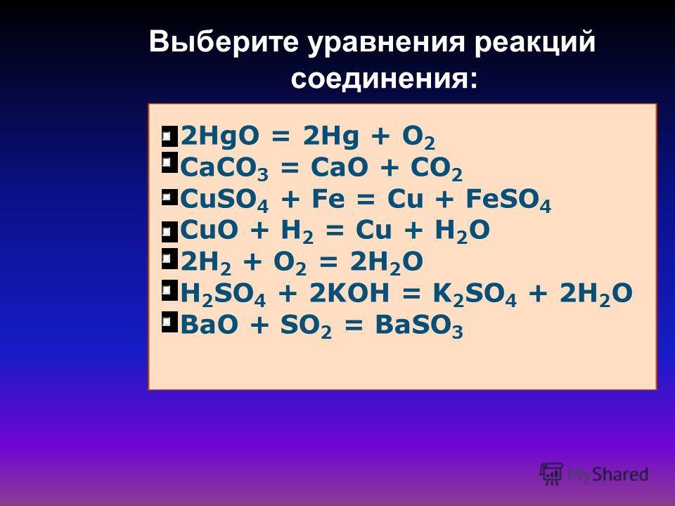 Выберите уравнения реакций соединения: 2HgO = 2Hg + O 2 CaCO 3 = CaO + CO 2 CuSO 4 + Fe = Cu + FeSO 4 CuO + H 2 = Cu + H 2 O 2H 2 + O 2 = 2H 2 O H 2 SO 4 + 2KOH = K 2 SO 4 + 2H 2 O BaO + SO 2 = BaSO 3