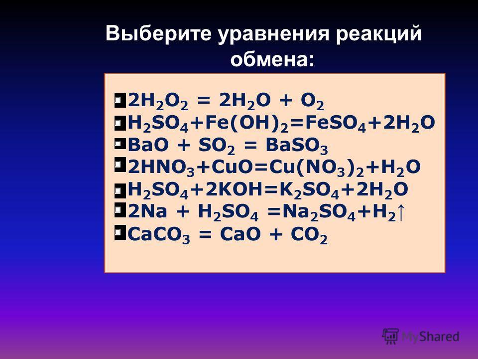 Выберите уравнения реакций обмена: 2H 2 O 2 = 2H 2 O + O 2 H 2 SO 4 +Fe(OH) 2 =FeSO 4 +2H 2 O BaO + SO 2 = BaSO 3 2HNO 3 +СuO=Cu(NO 3 ) 2 +H 2 O H 2 SO 4 +2KOH=K 2 SO 4 +2H 2 O 2Na + H 2 SO 4 =Na 2 SO 4 +H 2 CaCO 3 = CaO + CO 2