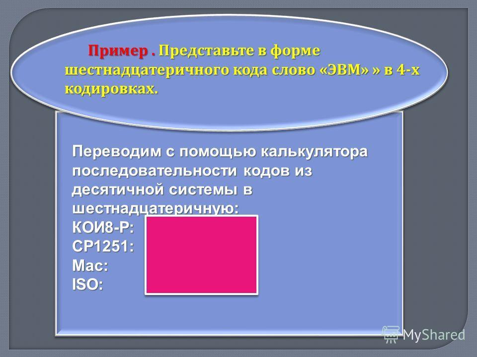 Пример. Представьте в форме шестнадцатеричного кода слово « ЭВМ » » в 4- х кодировках. Переводим с помощью калькулятора последовательности кодов из десятичной системы в шестнадцатеричную: КОИ8-Р: FС F7 ЕD СР1251: DD С2 СС Maс: 9В 82 8С ISO: СD В2 ВС