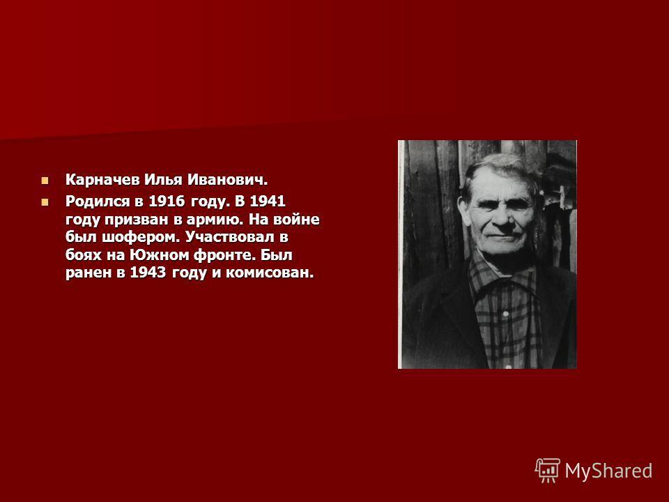 Карначев Илья Иванович. Карначев Илья Иванович. Родился в 1916 году. В 1941 году призван в армию. На войне был шофером. Участвовал в боях на Южном фронте. Был ранен в 1943 году и комисован. Родился в 1916 году. В 1941 году призван в армию. На войне б