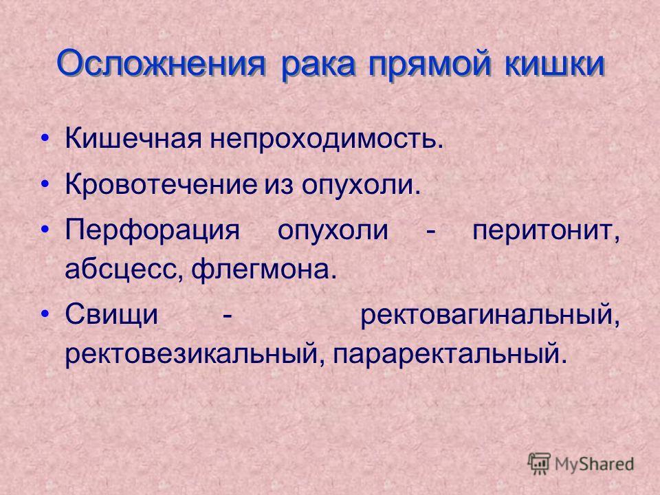 Осложнения рака прямой кишки Кишечная непроходимость. Кровотечение из опухоли. Перфорация опухоли - перитонит, абсцесс, флегмона. Свищи - ректовагинальный, ректовезикальный, параректальный.