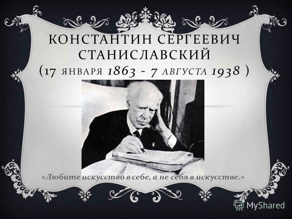 КОНСТАНТИН СЕРГЕЕВИЧ СТАНИСЛАВСКИЙ (17 ЯНВАРЯ 1863 - 7 АВГУСТА 1938 ) « Любите искусство в себе, а не себя в искусстве.»