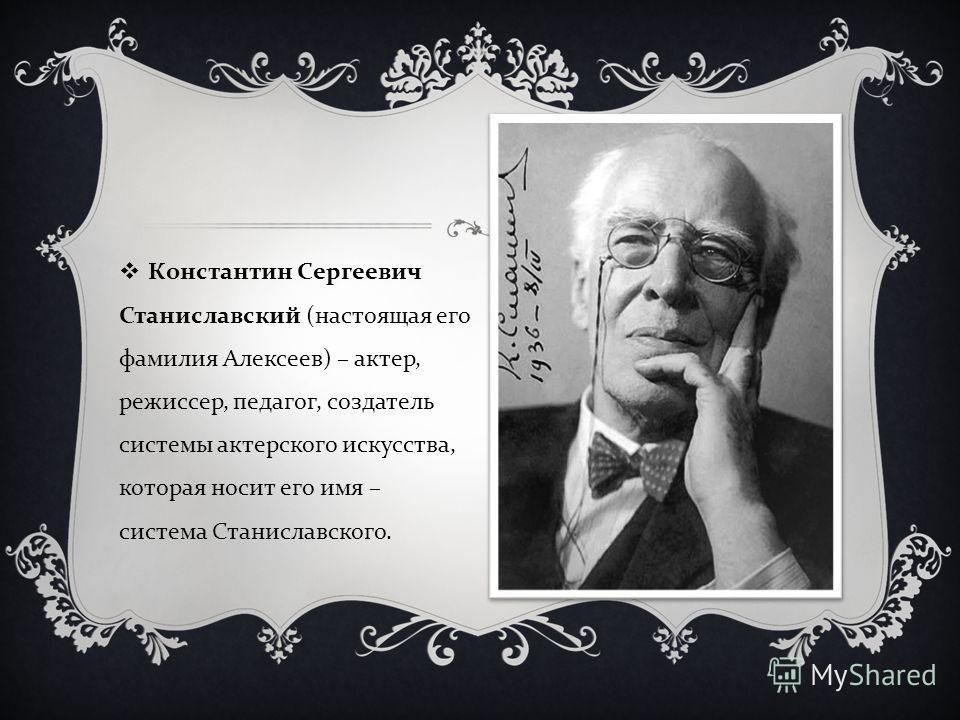 Константин Сергеевич Станиславский ( настоящая его фамилия Алексеев ) – актер, режиссер, педагог, создатель системы актерского искусства, которая носит его имя – система Станиславского.