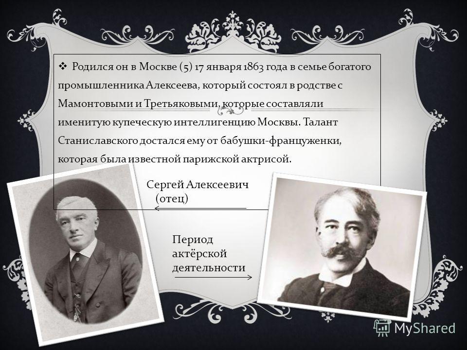 Родился он в Москве (5) 17 января 1863 года в семье богатого промышленника Алексеева, который состоял в родстве с Мамонтовыми и Третьяковыми, которые составляли именитую купеческую интеллигенцию Москвы. Талант Станиславского достался ему от бабушки -