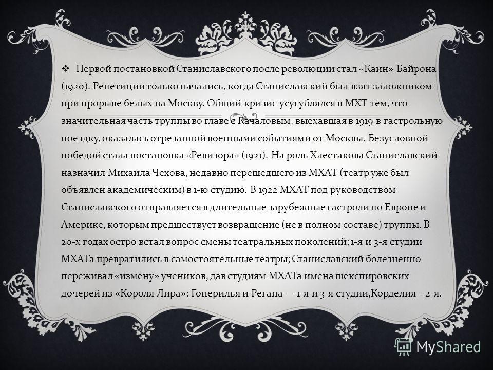 Первой постановкой Станиславского после революции стал « Каин » Байрона (1920). Репетиции только начались, когда Станиславский был взят заложником при прорыве белых на Москву. Общий кризис усугублялся в МХТ тем, что значительная часть труппы во главе