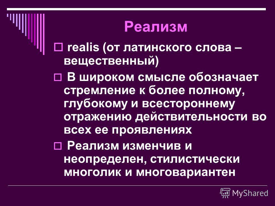 Реализм realis (от латинского слова – вещественный) В широком смысле обозначает стремление к более полному, глубокому и всестороннему отражению действительности во всех ее проявлениях Реализм изменчив и неопределен, стилистически многолик и многовари