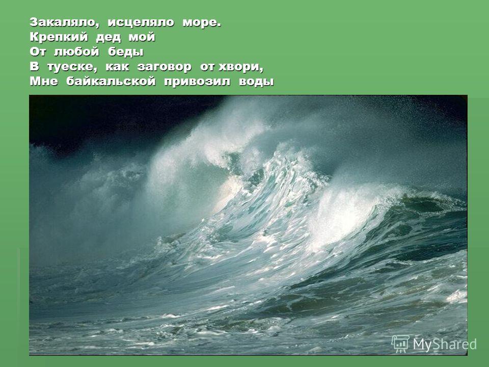 Закаляло, исцеляло море. Крепкий дед мой От любой беды В туеске, как заговор от хвори, Мне байкальской привозил воды