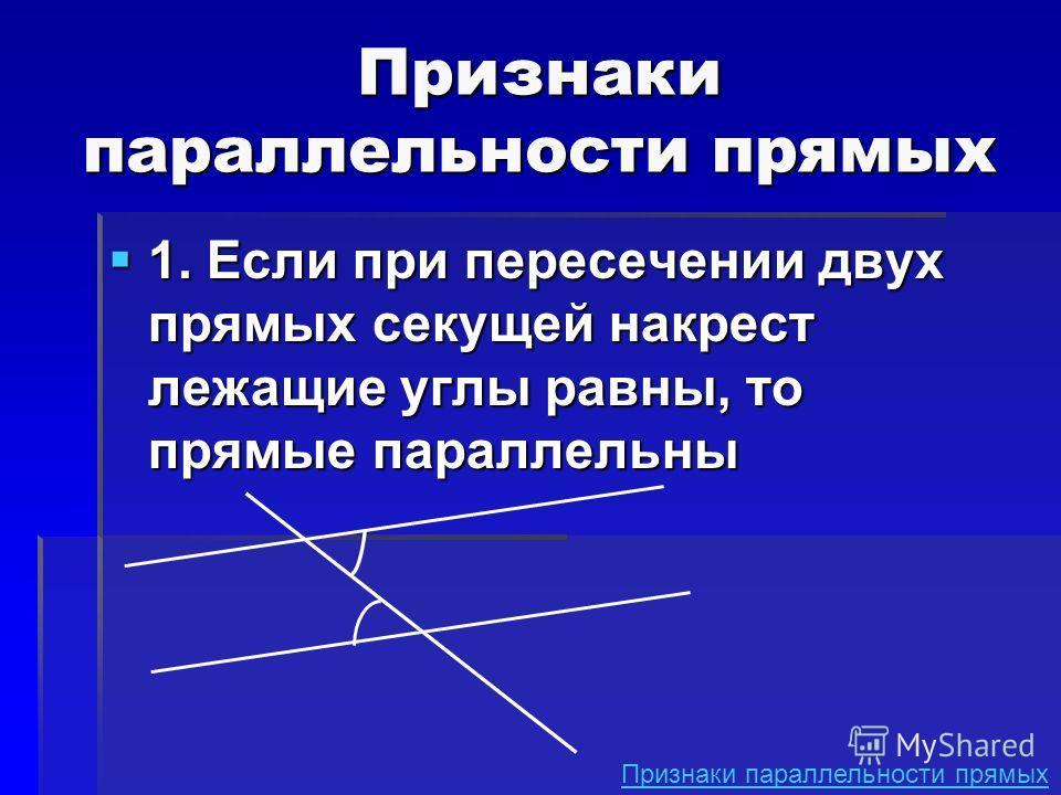1. Если при пересечении двух прямых секущей накрест лежащие углы равны, то прямые параллельны 1. Если при пересечении двух прямых секущей накрест лежащие углы равны, то прямые параллельны Признаки параллельности прямых