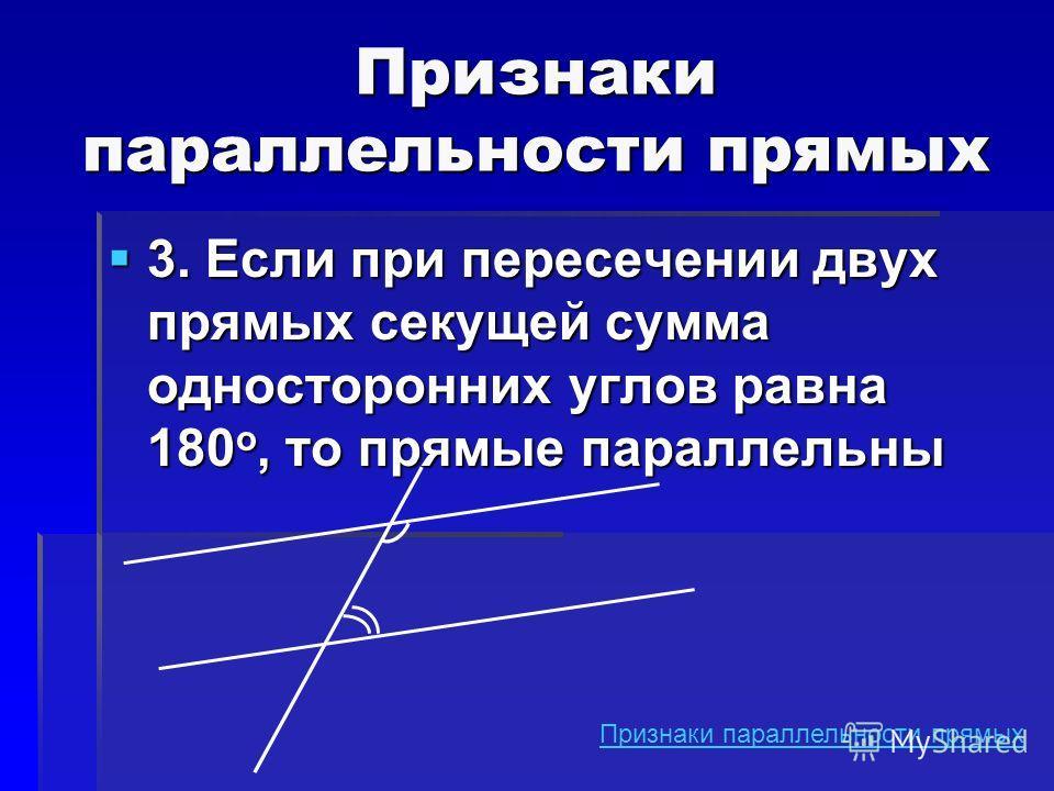 3. Если при пересечении двух прямых секущей сумма односторонних углов равна 180 о, то прямые параллельны 3. Если при пересечении двух прямых секущей сумма односторонних углов равна 180 о, то прямые параллельны Признаки параллельности прямых