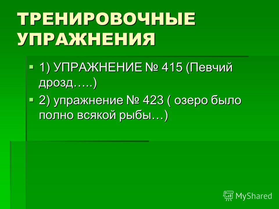ТРЕНИРОВОЧНЫЕ УПРАЖНЕНИЯ 1) УПРАЖНЕНИЕ 415 (Певчий дрозд…..) 1) УПРАЖНЕНИЕ 415 (Певчий дрозд…..) 2) упражнение 423 ( озеро было полно всякой рыбы…) 2) упражнение 423 ( озеро было полно всякой рыбы…)