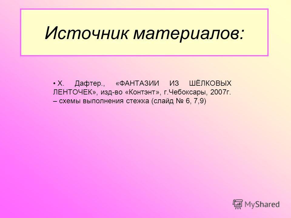 Источник материалов: Х. Дафтер., «ФАНТАЗИИ ИЗ ШЁЛКОВЫХ ЛЕНТОЧЕК», изд-во «Контэнт», г.Чебоксары, 2007г. – схемы выполнения стежка (слайд 6, 7,9)