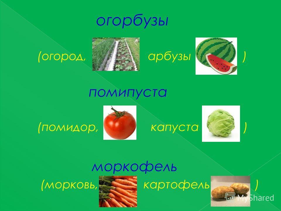 огорбузы (огород, арбузы ) помипуста (помидор, капуста ) моркофель (морковь, картофель )