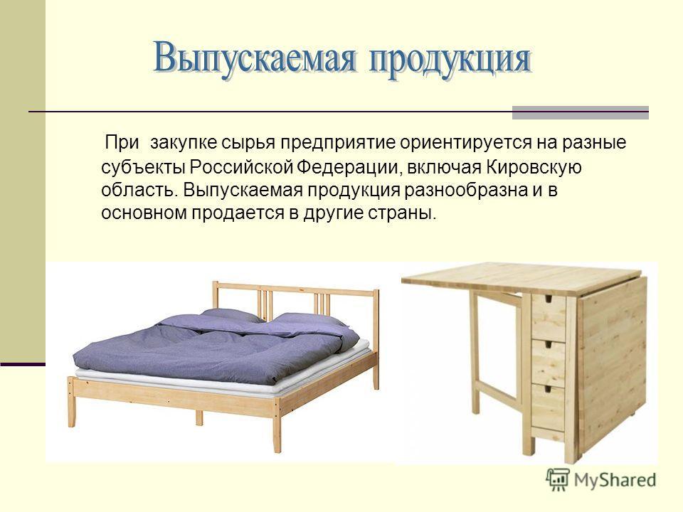 При закупке сырья предприятие ориентируется на разные субъекты Российской Федерации, включая Кировскую область. Выпускаемая продукция разнообразна и в основном продается в другие страны.