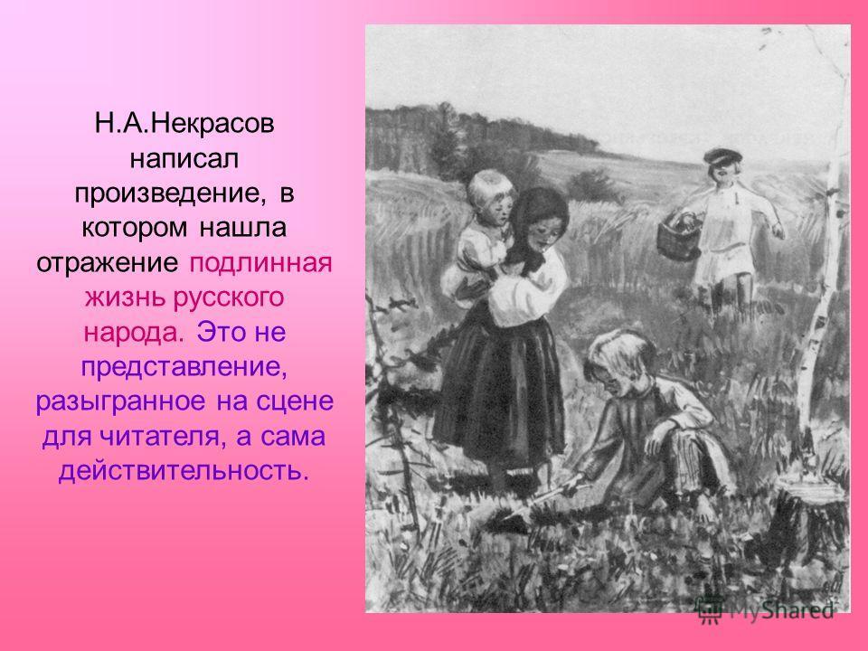 Н.А.Некрасов написал произведение, в котором нашла отражение подлинная жизнь русского народа. Это не представление, разыгранное на сцене для читателя, а сама действительность.