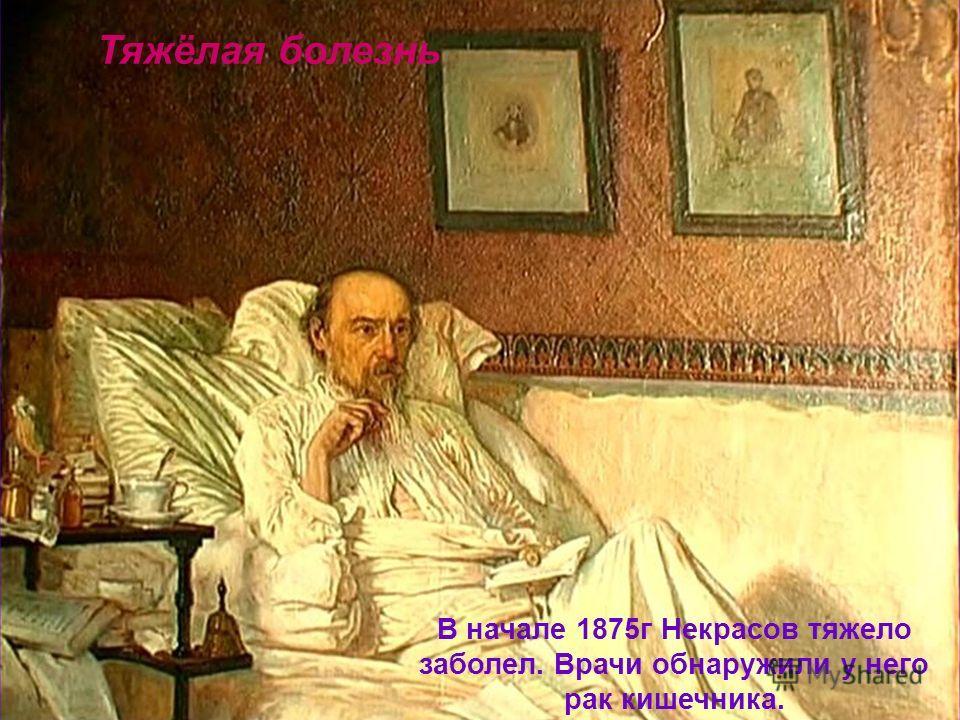 Тяжёлая болезнь В начале 1875г Некрасов тяжело заболел. Врачи обнаружили у него рак кишечника.