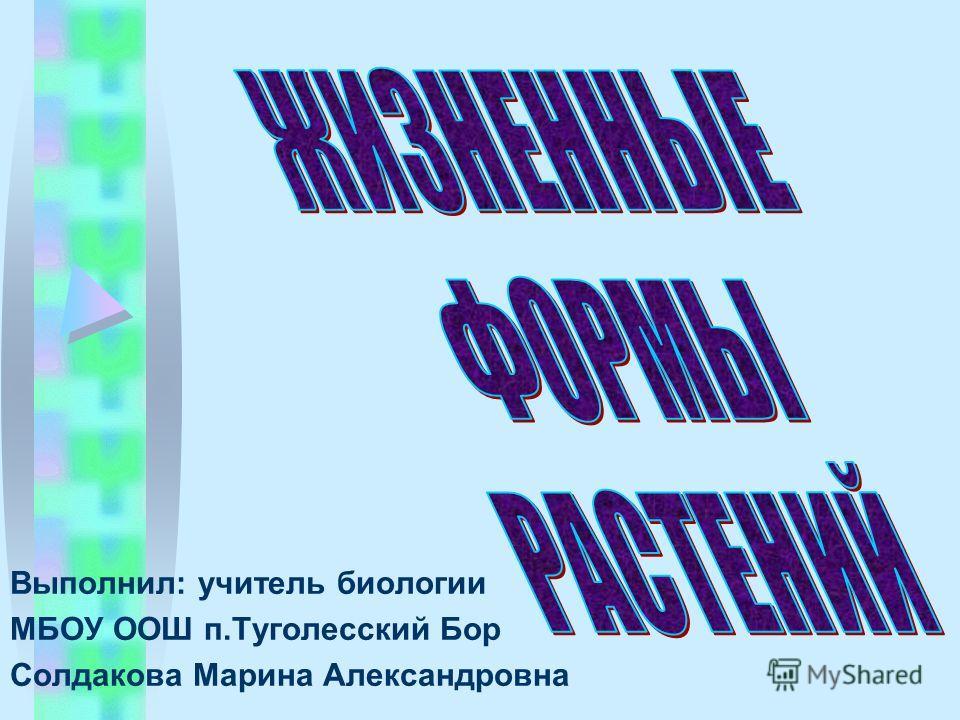 Выполнил: учитель биологии МБОУ ООШ п.Туголесский Бор Солдакова Марина Александровна