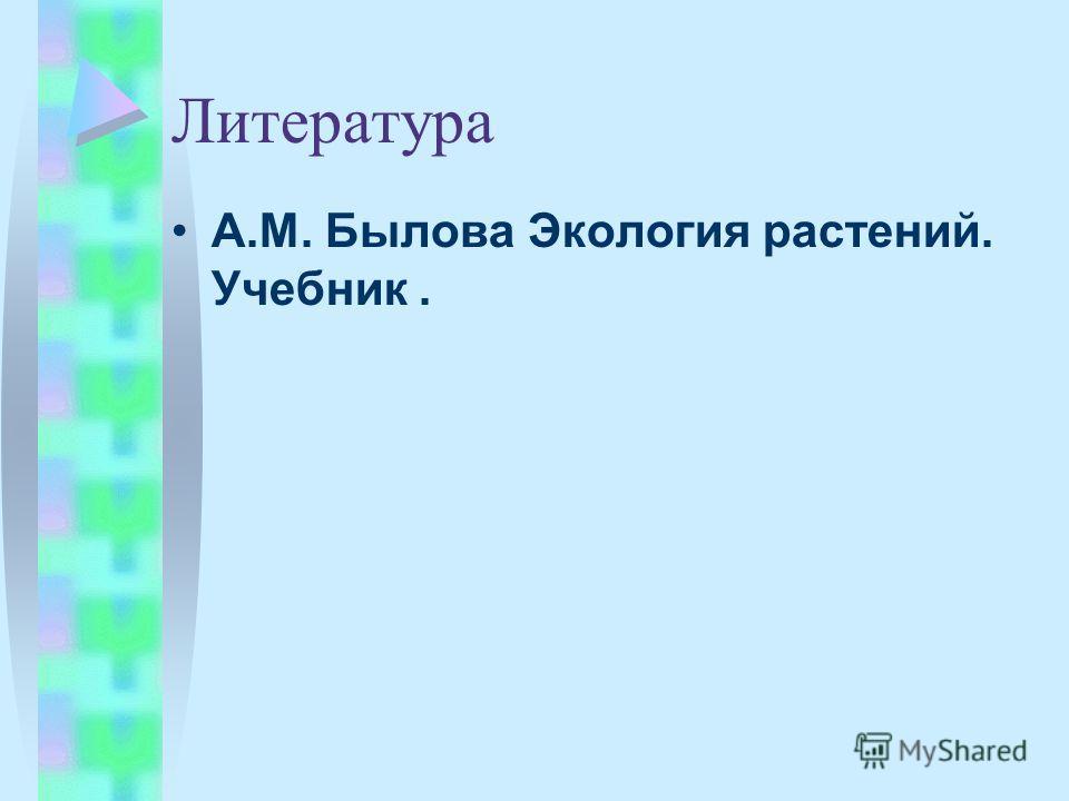 Литература А.М. Былова Экология растений. Учебник.