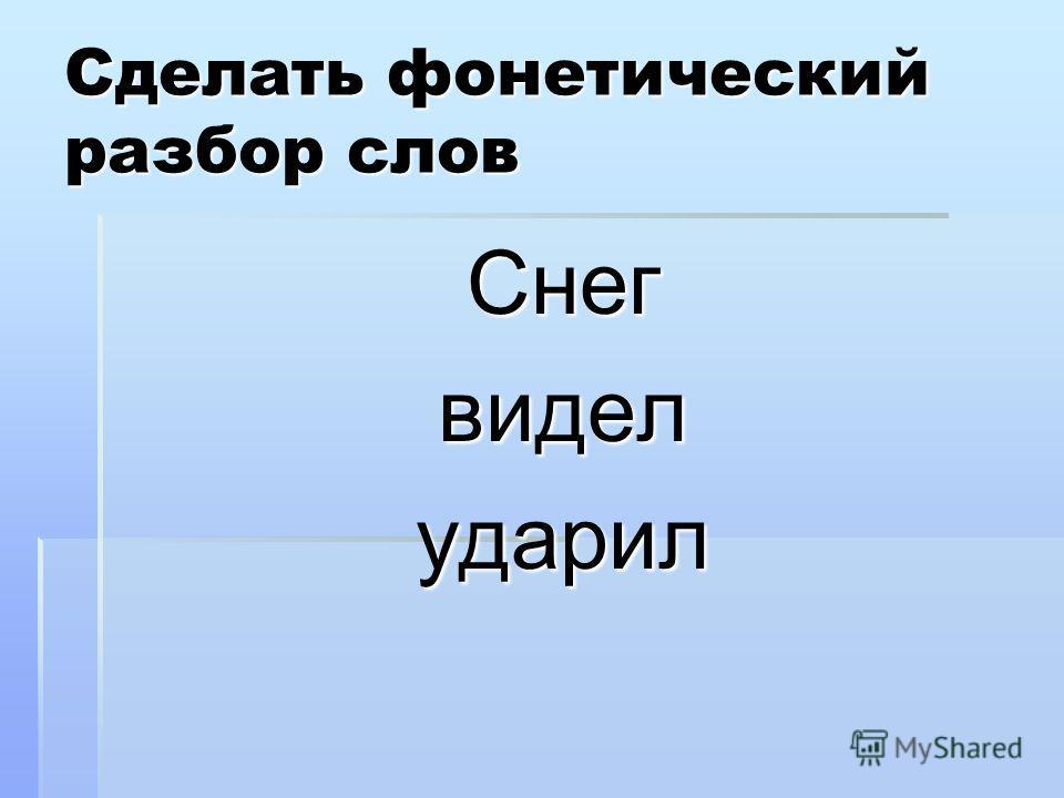 Сделать фонетический разбор слов Снегвиделударил