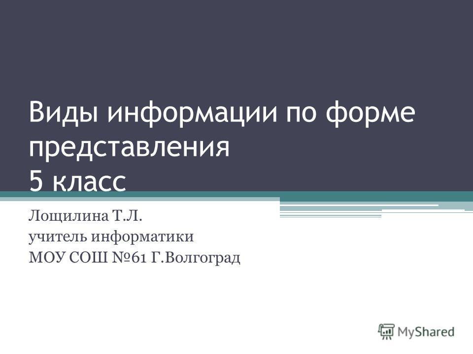 Виды информации по форме представления 5 класс Лощилина Т.Л. учитель информатики МОУ СОШ 61 Г.Волгоград