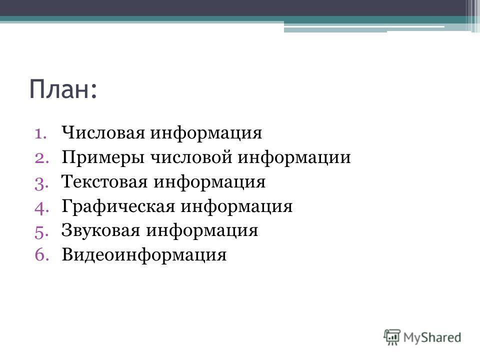 План: 1.Числовая информация 2.Примеры числовой информации 3.Текстовая информация 4.Графическая информация 5.Звуковая информация 6.Видеоинформация