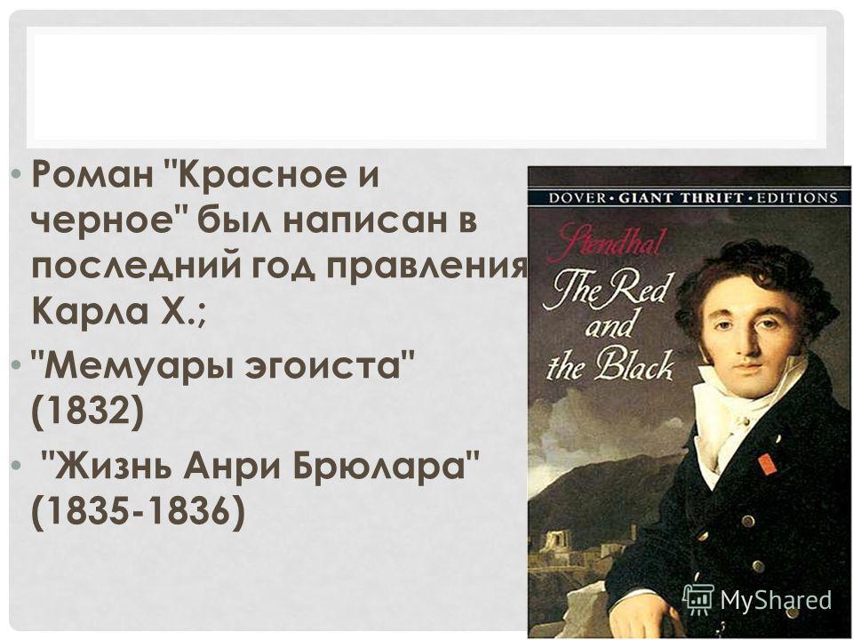 Роман Красное и черное был написан в последний год правления Карла X.; Мемуары эгоиста (1832) Жизнь Анри Брюлара (1835-1836)