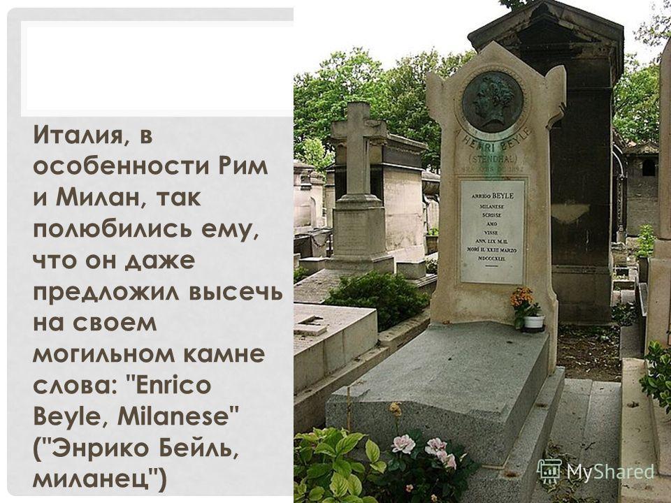 Италия, в особенности Рим и Милан, так полюбились ему, что он даже предложил высечь на своем могильном камне слова: Enrico Beyle, Milanese (Энрико Бейль, миланец)