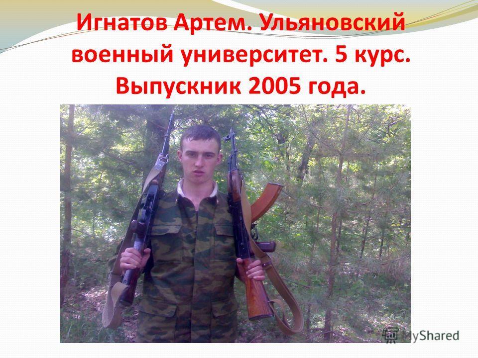 Игнатов Артем. Ульяновский военный университет. 5 курс. Выпускник 2005 года.