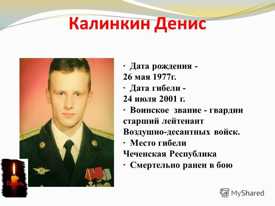 Калинкин Денис · Дата рождения - 26 мая 1977г. · Дата гибели - 24 июля 2001 г. · Воинское звание - гвардии старший лейтенант Воздушно-десантных войск. · Место гибели Чеченская Республика · Смертельно ранен в бою