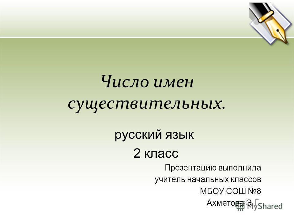 Число имен существительных. русский язык 2 класс Презентацию выполнила учитель начальных классов МБОУ СОШ 8 Ахметова Э.Г.