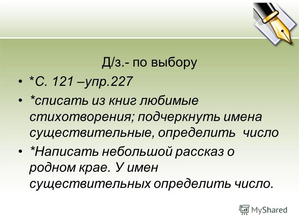 Д/з.- по выбору *С. 121 –упр.227 *списать из книг любимые стихотворения; подчеркнуть имена существительные, определить число *Написать небольшой рассказ о родном крае. У имен существительных определить число.