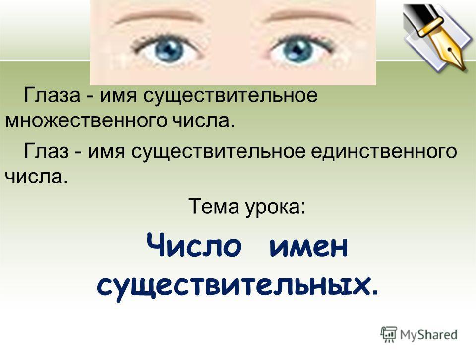 Глаза - имя существительное множественного числа. Глаз - имя существительное единственного числа. Тема урока: Число имен существительных.