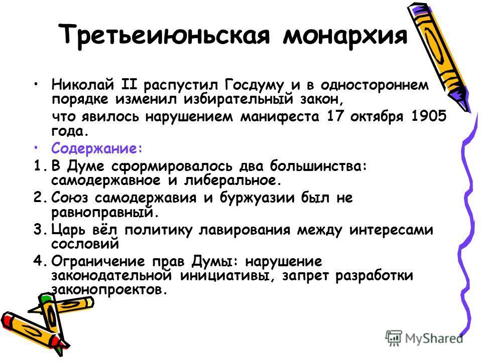Третьеиюньская монархия Николай II распустил Госдуму и в одностороннем порядке изменил избирательный закон, что явилось нарушением манифеста 17 октября 1905 года. Содержание: 1.В Думе сформировалось два большинства: самодержавное и либеральное. 2.Сою