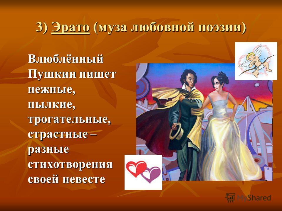 3) Эрато (муза любовной поэзии) Влюблённый Пушкин пишет нежные, пылкие, трогательные, страстные – разные стихотворения своей невесте