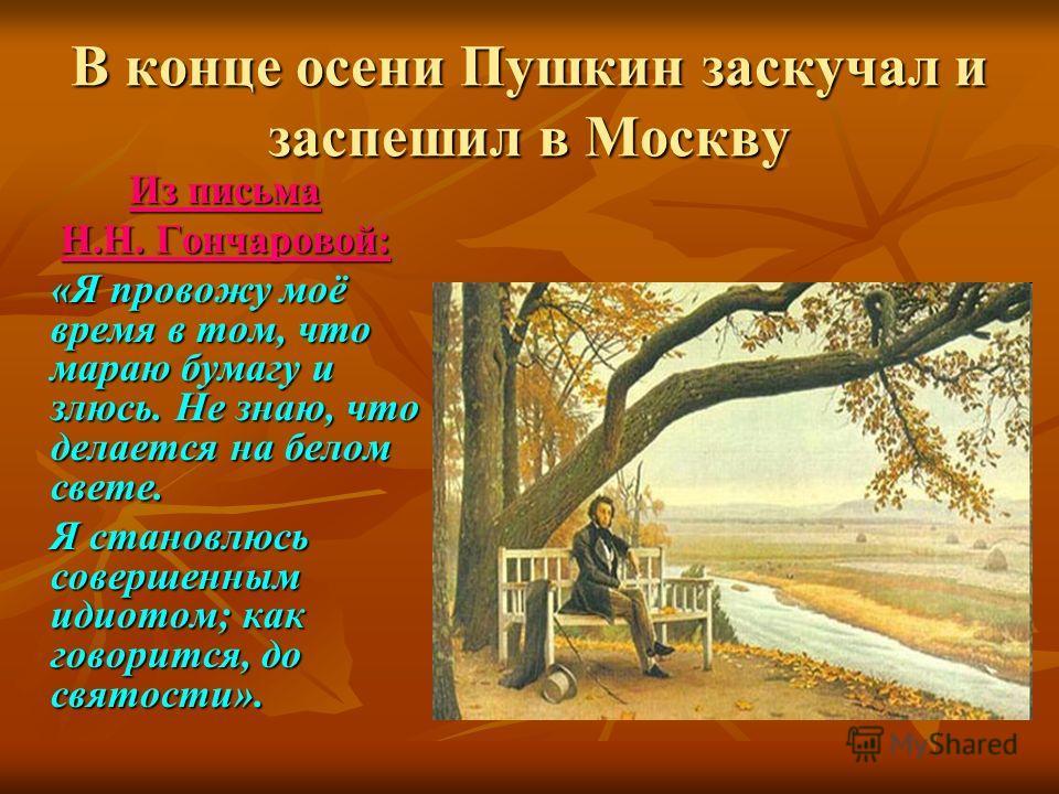 В конце осени Пушкин заскучал и заспешил в Москву Из письма Н.Н. Гончаровой: «Я провожу моё время в том, что мараю бумагу и злюсь. Не знаю, что делается на белом свете. Я становлюсь совершенным идиотом; как говорится, до святости».
