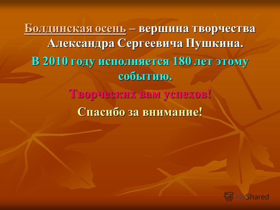 Болдинская осень – вершина творчества Александра Сергеевича Пушкина. В 2010 году исполняется 180 лет этому событию. Творческих вам успехов! Спасибо за внимание!