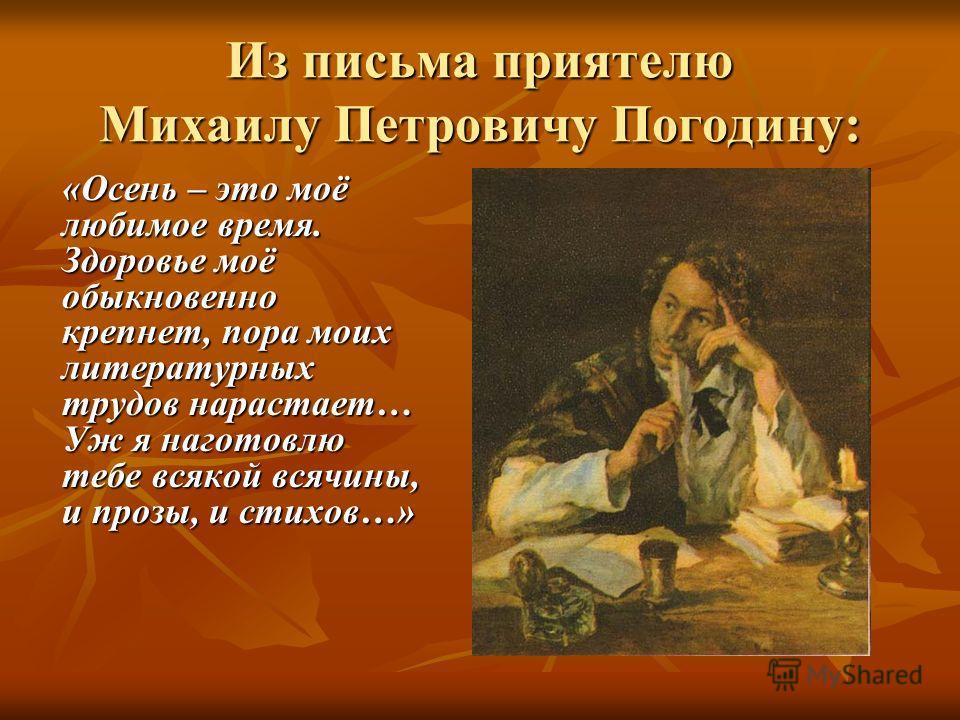 Из письма приятелю Михаилу Петровичу Погодину: «Осень – это моё любимое время. Здоровье моё обыкновенно крепнет, пора моих литературных трудов нарастает… Уж я наготовлю тебе всякой всячины, и прозы, и стихов…»