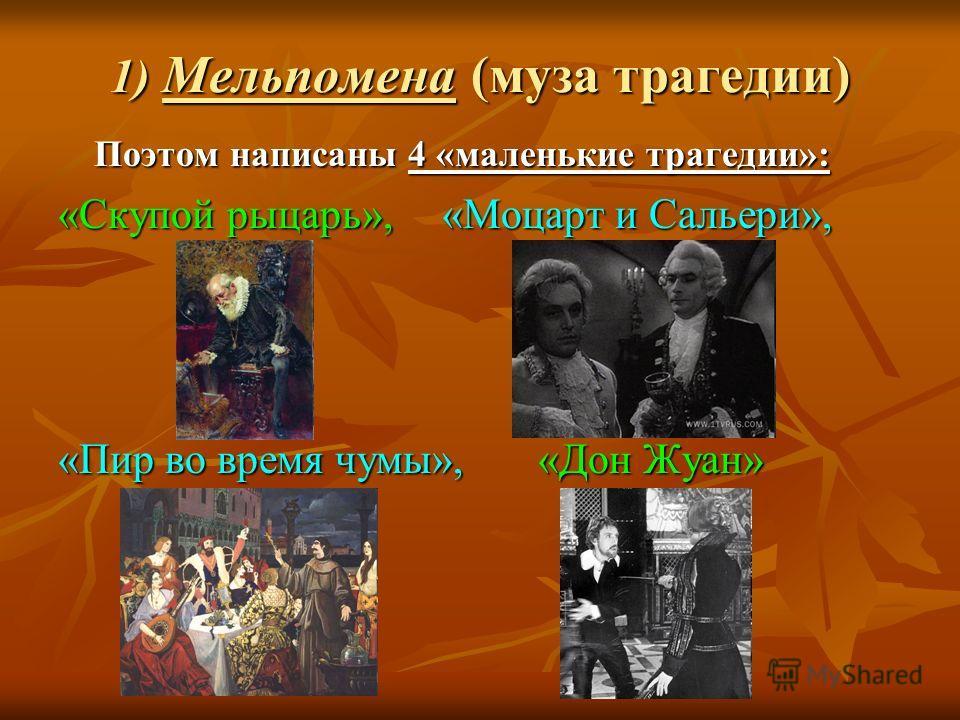 1) Мельпомена (муза трагедии) Поэтом написаны 4 «маленькие трагедии»: «Скупой рыцарь», «Моцарт и Сальери», «Пир во время чумы»,«Дон Жуан»