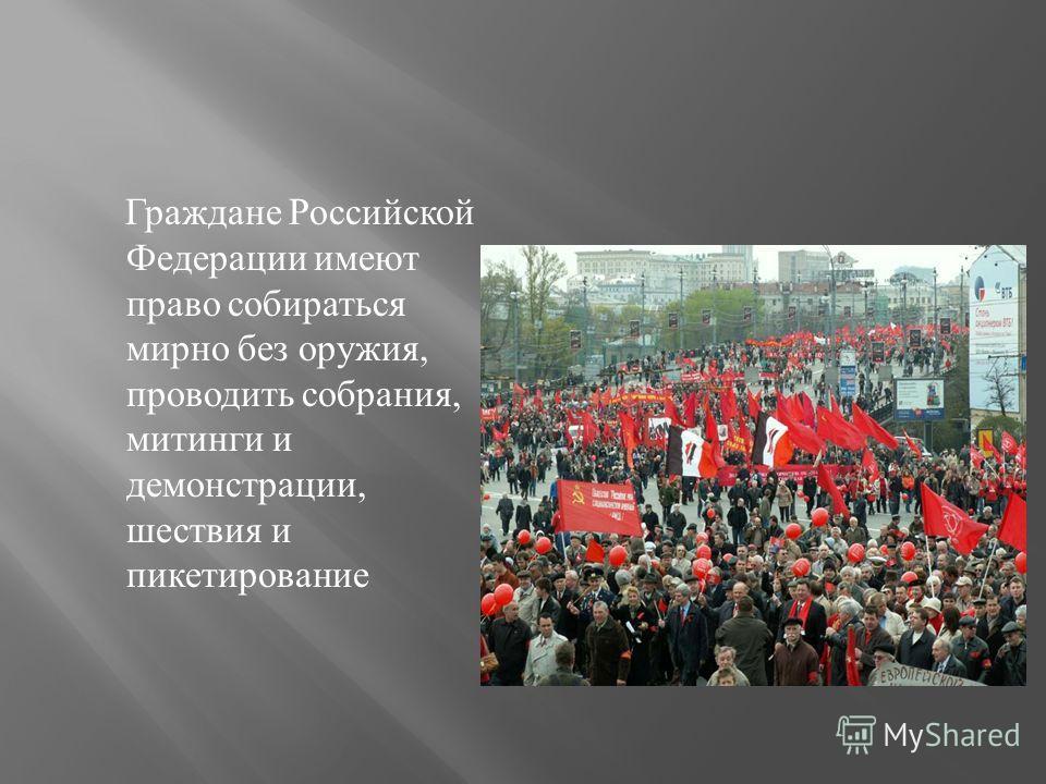 Граждане Российской Федерации имеют право собираться мирно без оружия, проводить собрания, митинги и демонстрации, шествия и пикетирование