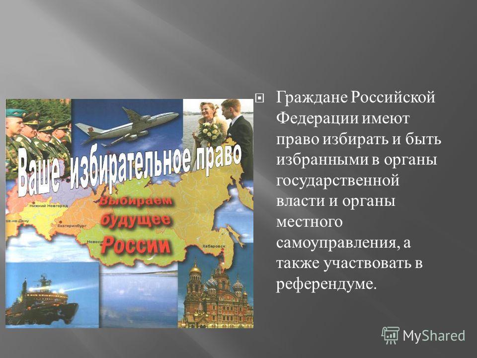 Граждане Российской Федерации имеют право избирать и быть избранными в органы государственной власти и органы местного самоуправления, а также участвовать в референдуме.