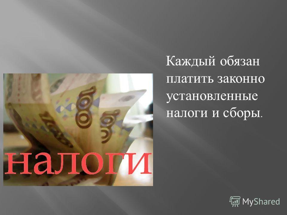 Каждый обязан платить законно установленные налоги и сборы.