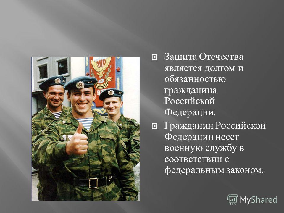 Защита Отечества является долгом и обязанностью гражданина Российской Федерации. Гражданин Российской Федерации несет военную службу в соответствии с федеральным законом.