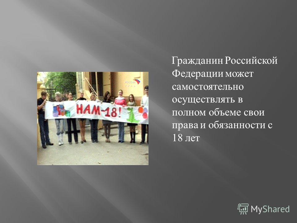 Гражданин Российской Федерации может самостоятельно осуществлять в полном объеме свои права и обязанности с 18 лет